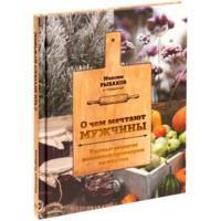 Книга «О чем мечтают мужчины. Уютные рецепты домашней кулинарии на весь год»